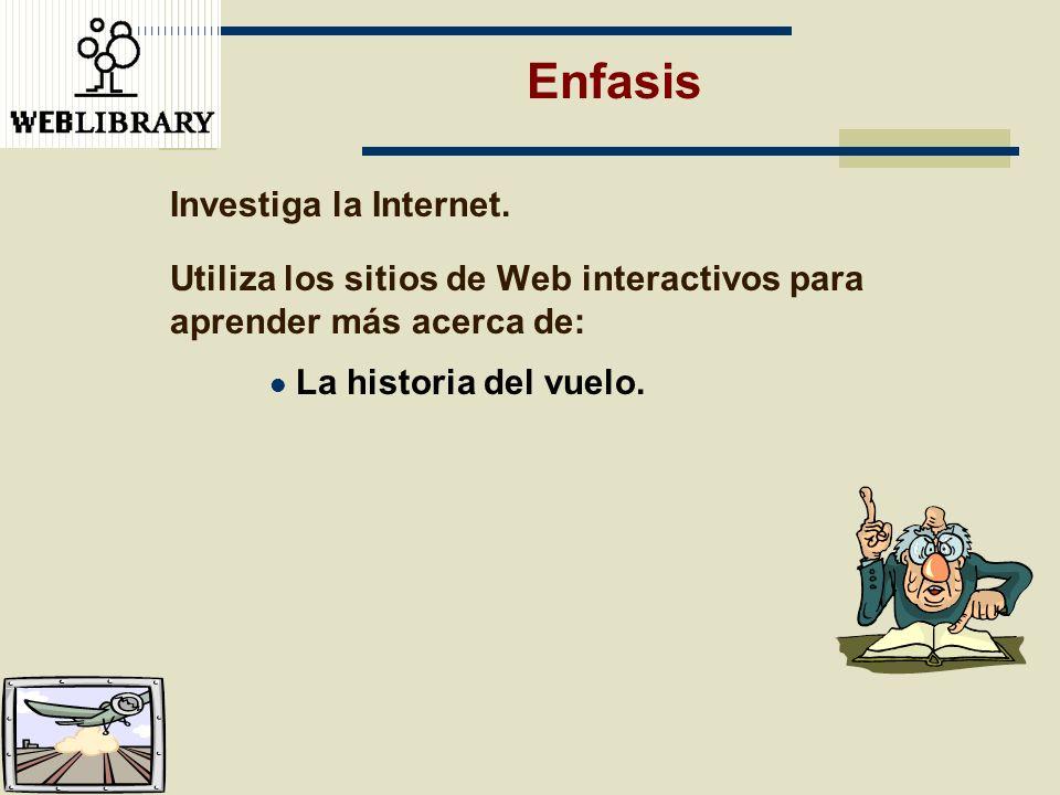 Enfasis Investiga la Internet. Utiliza los sitios de Web interactivos para aprender más acerca de: La historia del vuelo.
