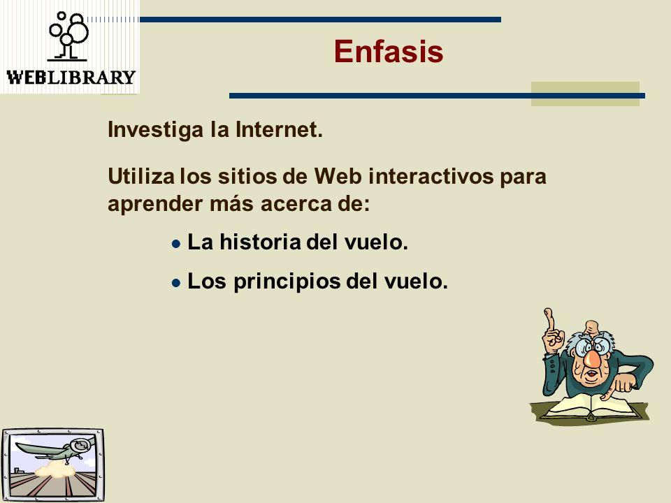 Enfasis Investiga la Internet. Utiliza los sitios de Web interactivos para aprender más acerca de: La historia del vuelo. Los principios del vuelo.