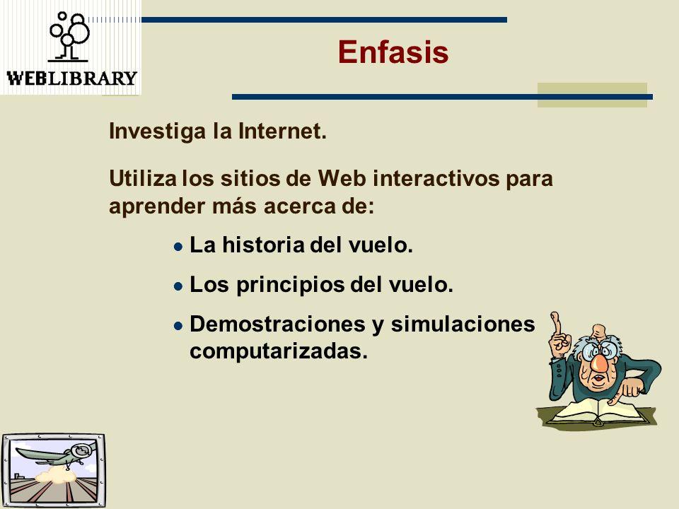 Enfasis Investiga la Internet. Utiliza los sitios de Web interactivos para aprender más acerca de: La historia del vuelo. Los principios del vuelo. De