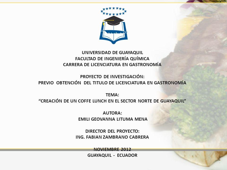 UNIVERSIDAD DE GUAYAQUIL FACULTAD DE INGENIERÍA QUÍMICA CARRERA DE LICENCIATURA EN GASTRONOMÍA PROYECTO DE INVESTIGACIÓN: PREVIO OBTENCIÓN DEL TITULO DE LICENCIATURA EN GASTRONOMÍA TEMA: CREACIÓN DE UN COFFE LUNCH EN EL SECTOR NORTE DE GUAYAQUIL AUTORA: EMILI GEOVANNA LITUMA MENA DIRECTOR DEL PROYECTO: ING.
