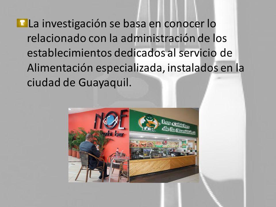 La investigación se basa en conocer lo relacionado con la administración de los establecimientos dedicados al servicio de Alimentación especializada, instalados en la ciudad de Guayaquil.