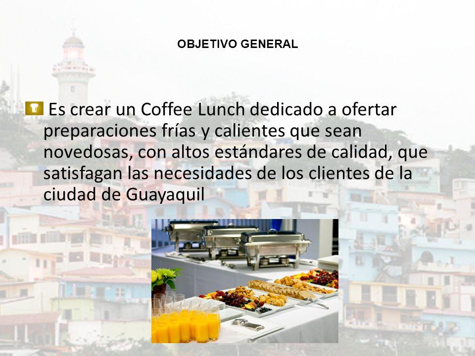 OBJETIVO GENERAL Es crear un Coffee Lunch dedicado a ofertar preparaciones frías y calientes que sean novedosas, con altos estándares de calidad, que satisfagan las necesidades de los clientes de la ciudad de Guayaquil