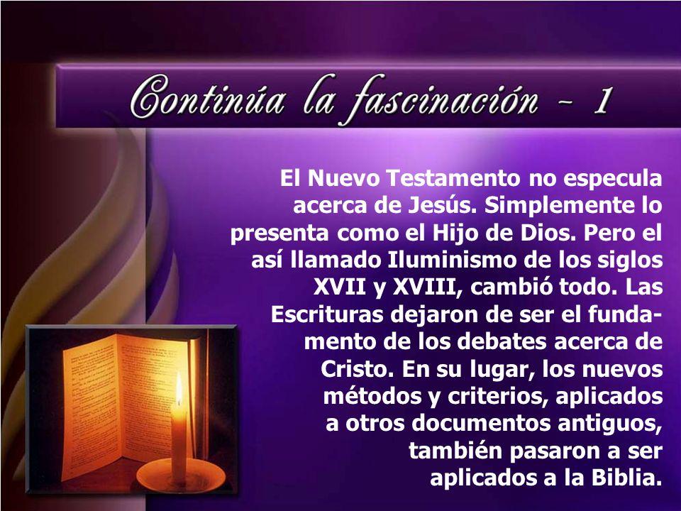 El Nuevo Testamento no especula acerca de Jesús. Simplemente lo presenta como el Hijo de Dios. Pero el así llamado Iluminismo de los siglos XVII y XVI
