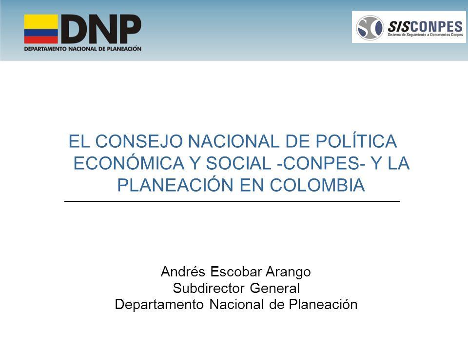 EL CONSEJO NACIONAL DE POLÍTICA ECONÓMICA Y SOCIAL -CONPES- Y LA PLANEACIÓN EN COLOMBIA Andrés Escobar Arango Subdirector General Departamento Naciona