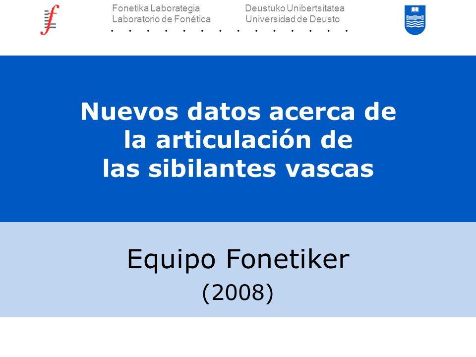 Nuevos datos acerca de la articulación de las sibilantes vascas Equipo Fonetiker (2008) Fonetika Laborategia Deustuko Unibertsitatea Laboratorio de Fo