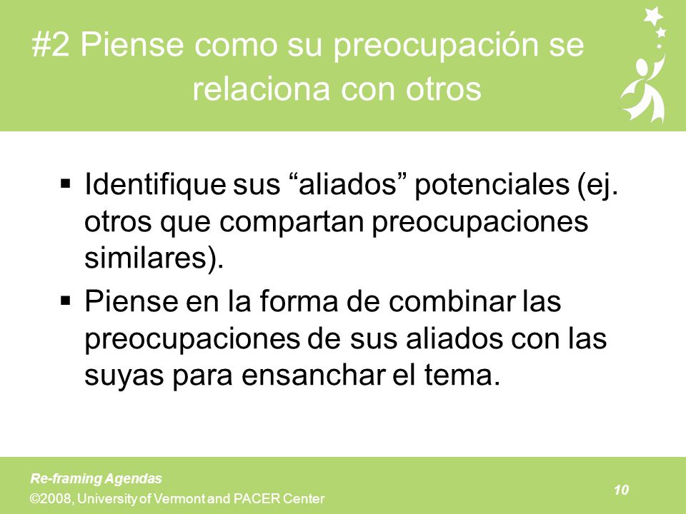 10 Re-framing Agendas ©2008, University of Vermont and PACER Center #2 Piense como su preocupación se relaciona con otros Identifique sus aliados pote