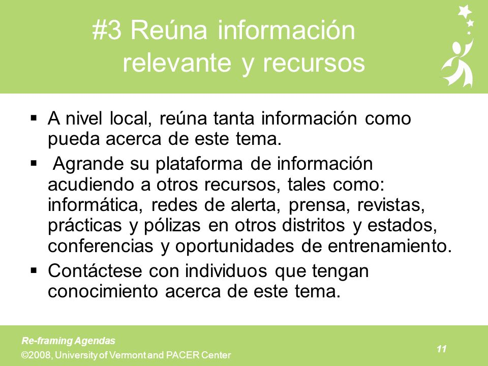 11 Re-framing Agendas ©2008, University of Vermont and PACER Center #3 Reúna información relevante y recursos A nivel local, reúna tanta información c