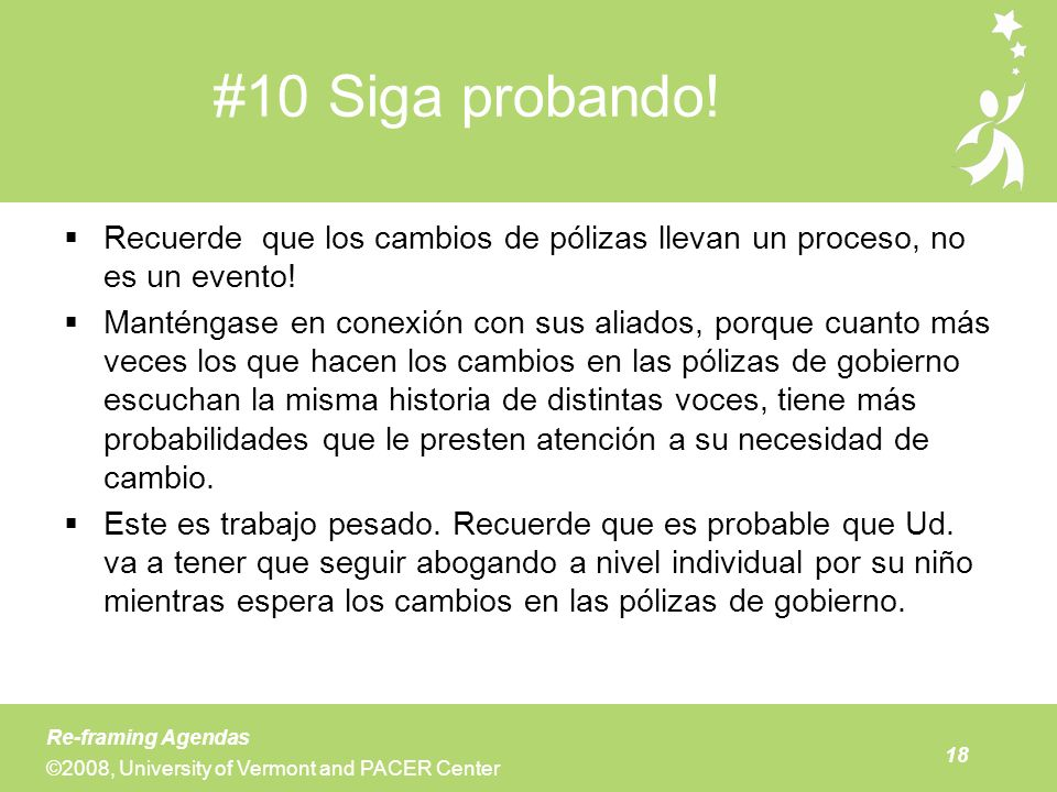 18 Re-framing Agendas ©2008, University of Vermont and PACER Center #10 Siga probando! Recuerde que los cambios de pólizas llevan un proceso, no es un