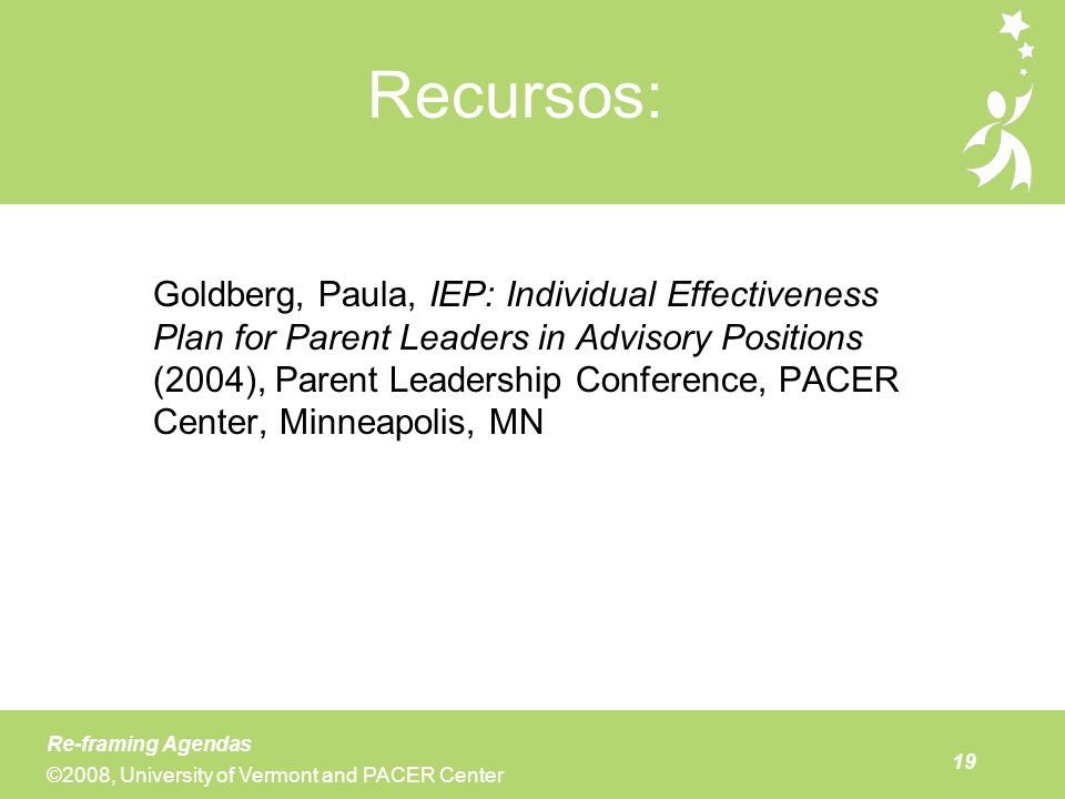 19 Re-framing Agendas ©2008, University of Vermont and PACER Center Recursos: Goldberg, Paula, IEP: Individual Effectiveness Plan for Parent Leaders i