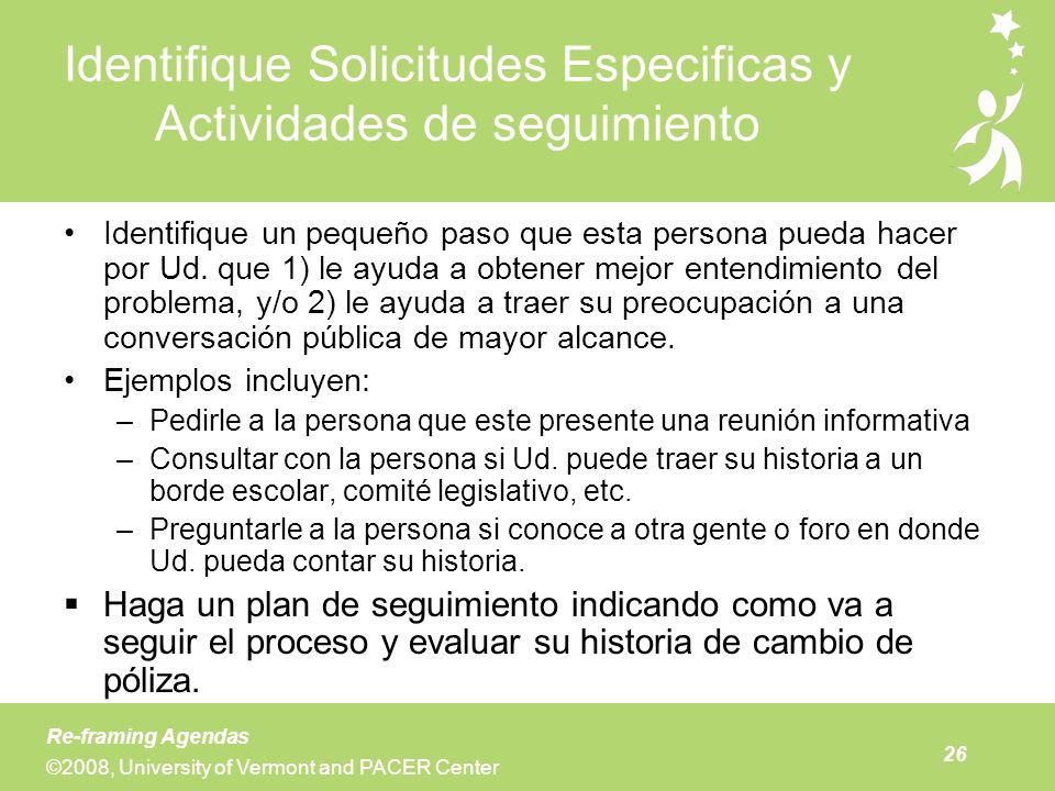 26 Re-framing Agendas ©2008, University of Vermont and PACER Center Identifique Solicitudes Especificas y Actividades de seguimiento Identifique un pe