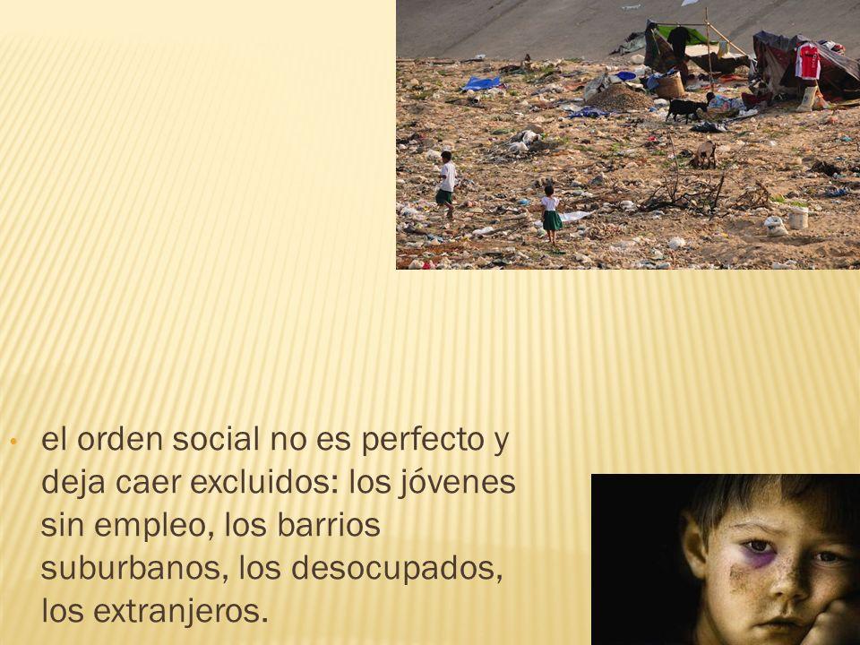 el orden social no es perfecto y deja caer excluidos: los jóvenes sin empleo, los barrios suburbanos, los desocupados, los extranjeros.