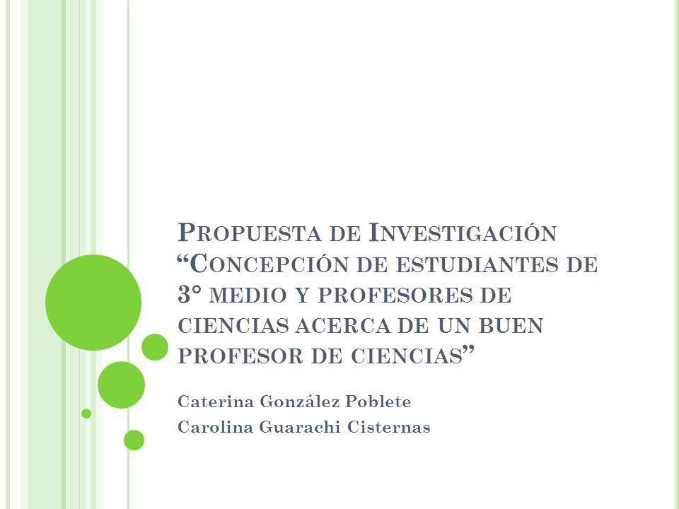 P ROPUESTA DE I NVESTIGACIÓN C ONCEPCIÓN DE ESTUDIANTES DE 3° MEDIO Y PROFESORES DE CIENCIAS ACERCA DE UN BUEN PROFESOR DE CIENCIAS Caterina González Poblete Carolina Guarachi Cisternas