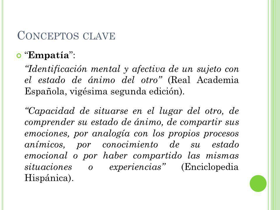 C ONCEPTOS CLAVE Empatía : Identificación mental y afectiva de un sujeto con el estado de ánimo del otro (Real Academia Española, vigésima segunda edición).