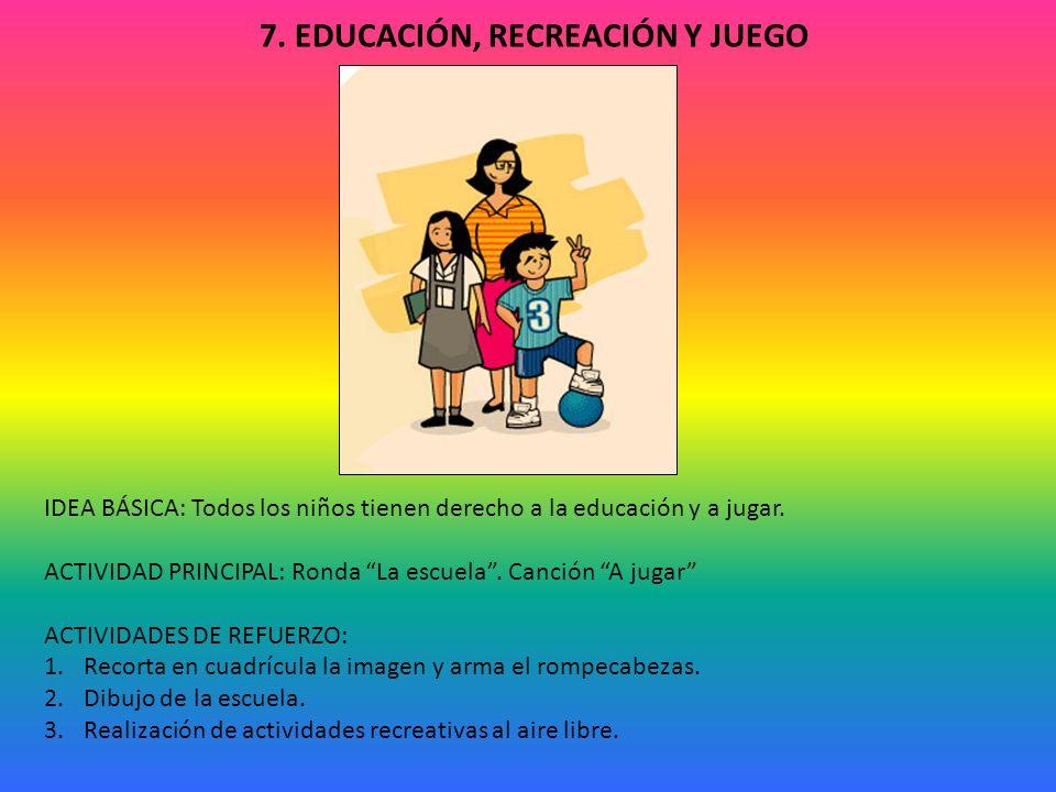 7. EDUCACIÓN, RECREACIÓN Y JUEGO IDEA BÁSICA: Todos los niños tienen derecho a la educación y a jugar. ACTIVIDAD PRINCIPAL: Ronda La escuela. Canción