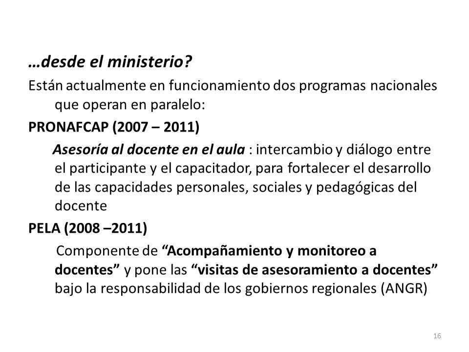 …desde el ministerio? Están actualmente en funcionamiento dos programas nacionales que operan en paralelo: PRONAFCAP (2007 – 2011) Asesoría al docente
