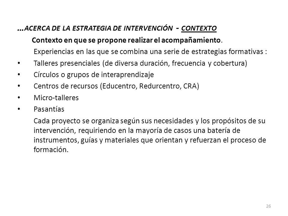 … ACERCA DE LA ESTRATEGIA DE INTERVENCIÓN - CONTEXTO Contexto en que se propone realizar el acompañamiento. Experiencias en las que se combina una ser