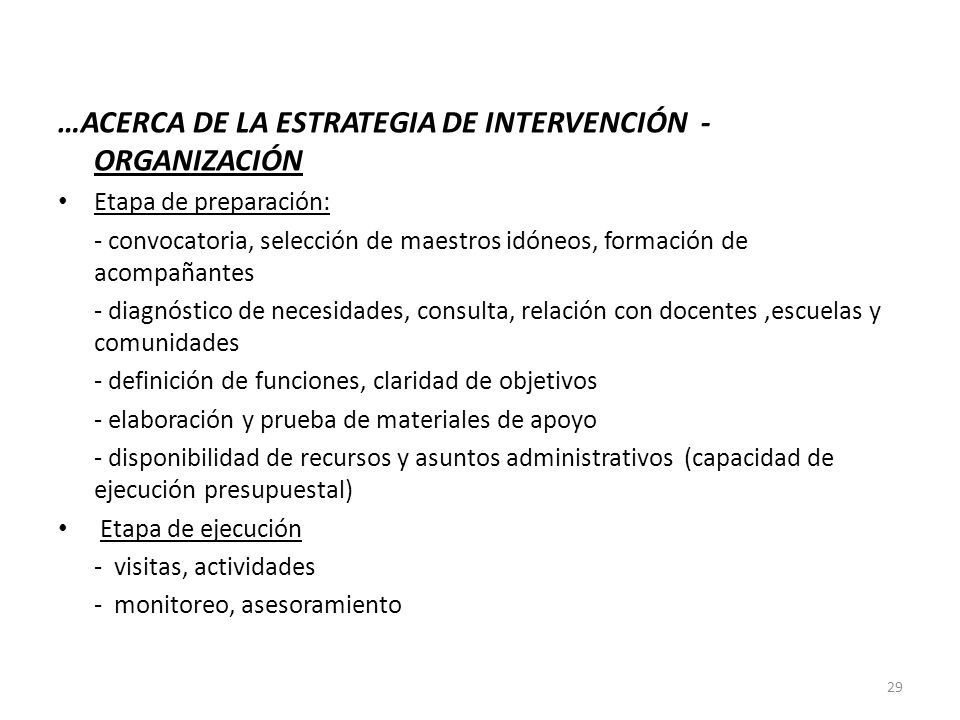 …ACERCA DE LA ESTRATEGIA DE INTERVENCIÓN - ORGANIZACIÓN Etapa de preparación: - convocatoria, selección de maestros idóneos, formación de acompañantes