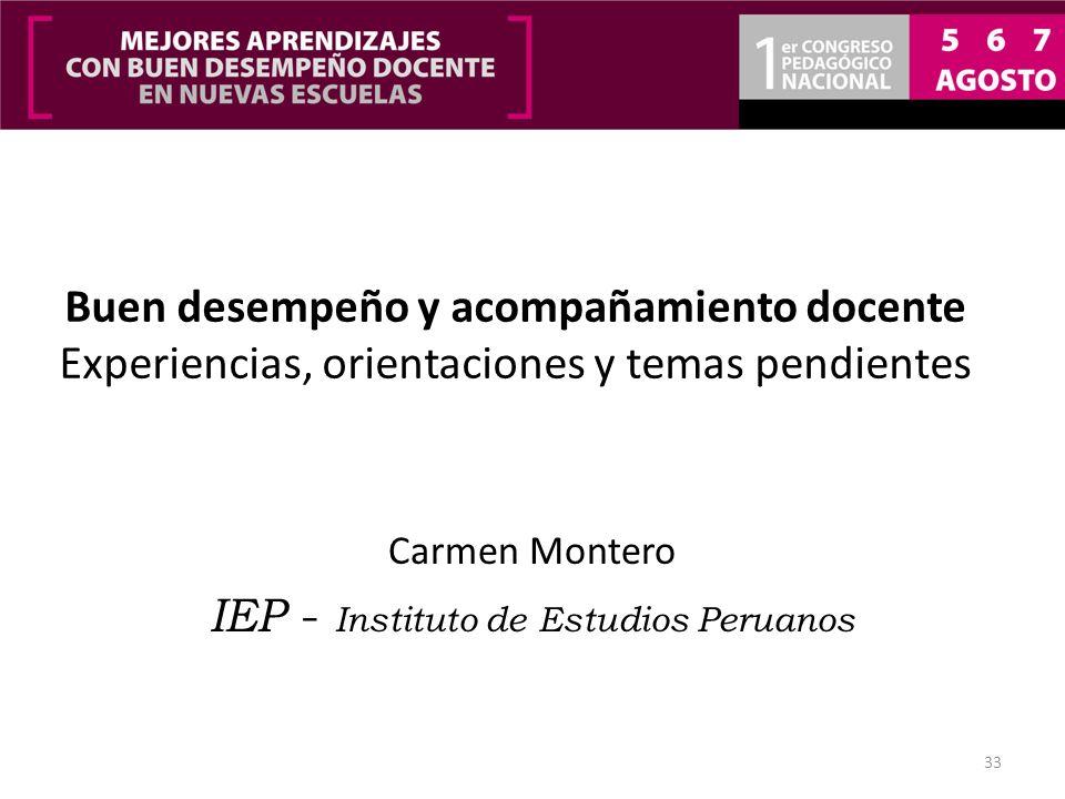Buen desempeño y acompañamiento docente Experiencias, orientaciones y temas pendientes Carmen Montero IEP - Instituto de Estudios Peruanos 33