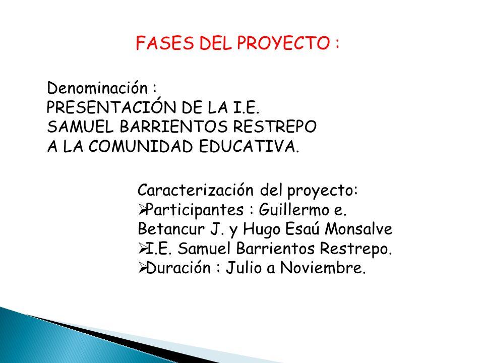 FASES DEL PROYECTO : Caracterización del proyecto: Participantes : Guillermo e. Betancur J. y Hugo Esaú Monsalve I.E. Samuel Barrientos Restrepo. Dura