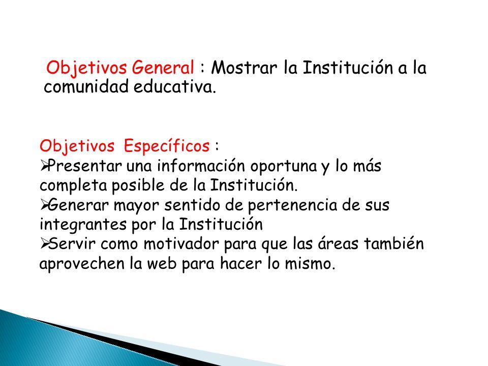 Objetivos General : Mostrar la Institución a la comunidad educativa. Objetivos Específicos : Presentar una información oportuna y lo más completa posi