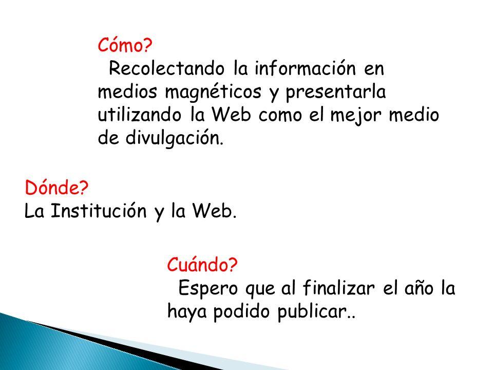 Dónde? La Institución y la Web. Cómo? Recolectando la información en medios magnéticos y presentarla utilizando la Web como el mejor medio de divulgac