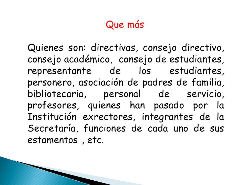 Que más Quienes son: directivas, consejo directivo, consejo académico, consejo de estudiantes, representante de los estudiantes, personero, asociación