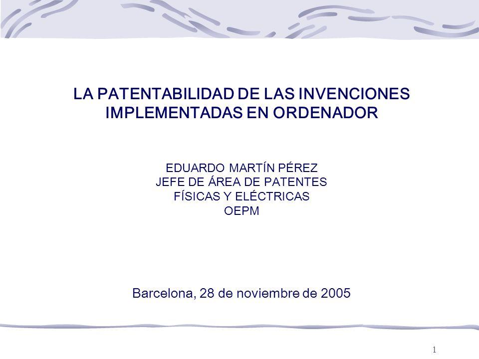 1 LA PATENTABILIDAD DE LAS INVENCIONES IMPLEMENTADAS EN ORDENADOR EDUARDO MARTÍN PÉREZ JEFE DE ÁREA DE PATENTES FÍSICAS Y ELÉCTRICAS OEPM Barcelona, 28 de noviembre de 2005