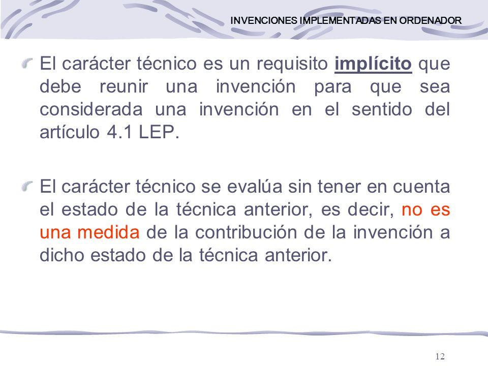 12 INVENCIONES IMPLEMENTADAS EN ORDENADOR El carácter técnico es un requisito implícito que debe reunir una invención para que sea considerada una invención en el sentido del artículo 4.1 LEP.