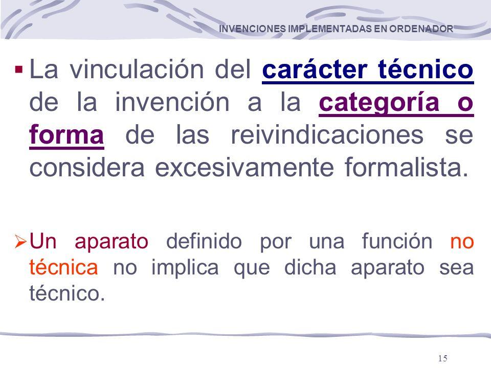 15 INVENCIONES IMPLEMENTADAS EN ORDENADOR La vinculación del carácter técnico de la invención a la categoría o forma de las reivindicaciones se considera excesivamente formalista.