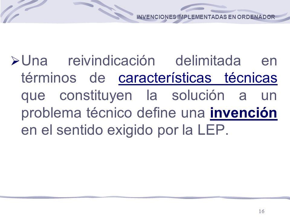16 INVENCIONES IMPLEMENTADAS EN ORDENADOR Una reivindicación delimitada en términos de características técnicas que constituyen la solución a un problema técnico define una invención en el sentido exigido por la LEP.