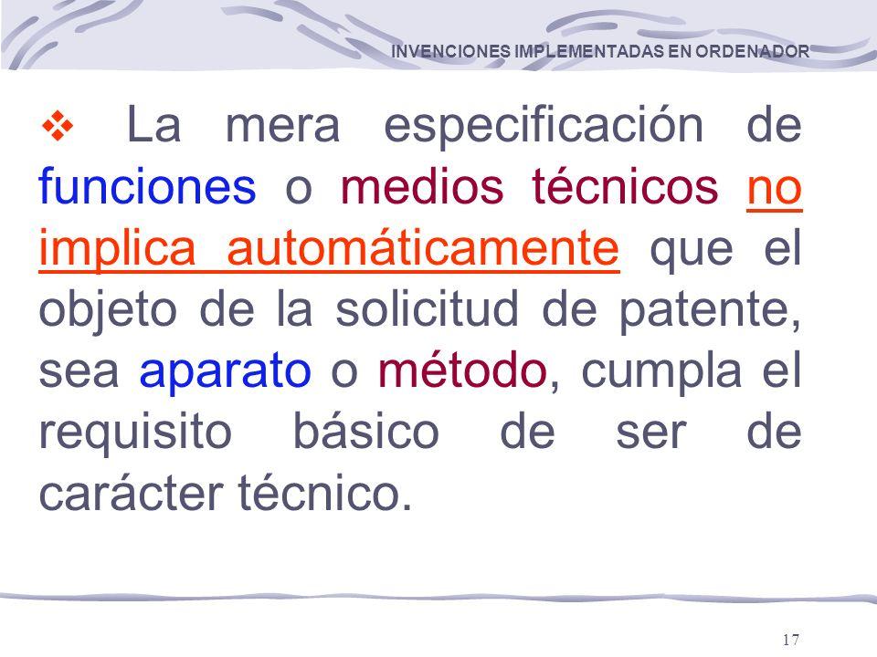 17 INVENCIONES IMPLEMENTADAS EN ORDENADOR La mera especificación de funciones o medios técnicos no implica automáticamente que el objeto de la solicitud de patente, sea aparato o método, cumpla el requisito básico de ser de carácter técnico.