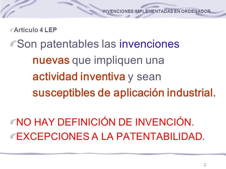 2 INVENCIONES IMPLEMENTADAS EN ORDENADOR Artículo 4 LEP Son patentables las invenciones nuevas que impliquen una actividad inventiva y sean susceptibles de aplicación industrial.
