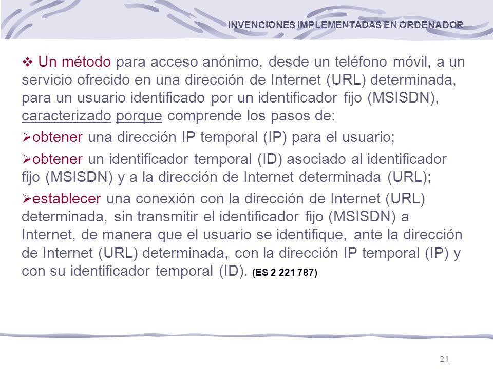 21 INVENCIONES IMPLEMENTADAS EN ORDENADOR Un método para acceso anónimo, desde un teléfono móvil, a un servicio ofrecido en una dirección de Internet (URL) determinada, para un usuario identificado por un identificador fijo (MSISDN), caracterizado porque comprende los pasos de: obtener una dirección IP temporal (IP) para el usuario; obtener un identificador temporal (ID) asociado al identificador fijo (MSISDN) y a la dirección de Internet determinada (URL); establecer una conexión con la dirección de Internet (URL) determinada, sin transmitir el identificador fijo (MSISDN) a Internet, de manera que el usuario se identifique, ante la dirección de Internet (URL) determinada, con la dirección IP temporal (IP) y con su identificador temporal (ID).