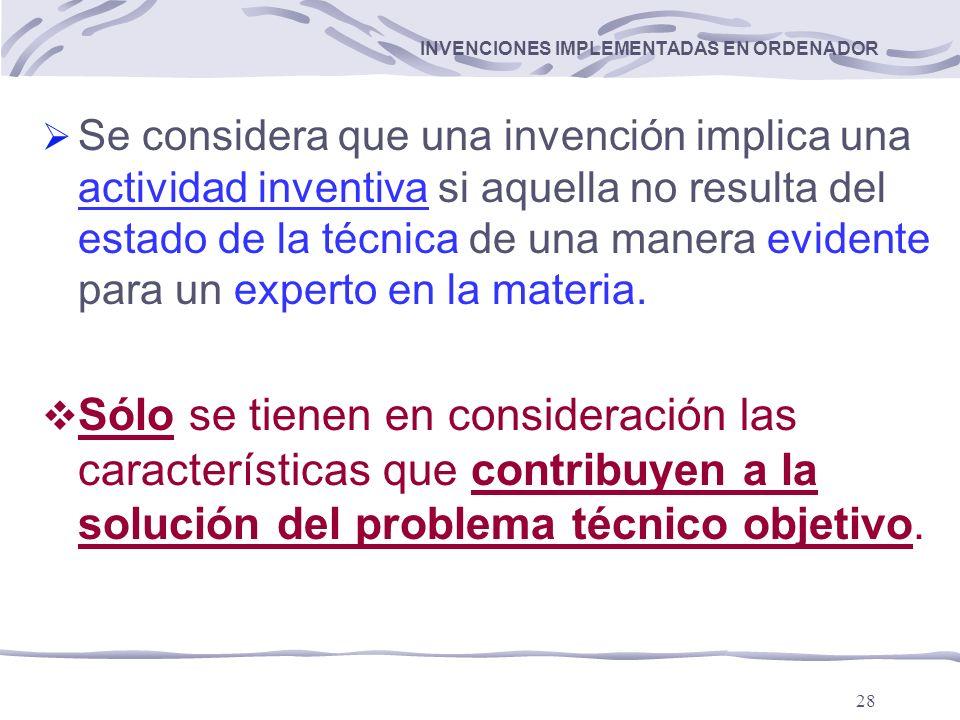 28 INVENCIONES IMPLEMENTADAS EN ORDENADOR Se considera que una invención implica una actividad inventiva si aquella no resulta del estado de la técnica de una manera evidente para un experto en la materia.