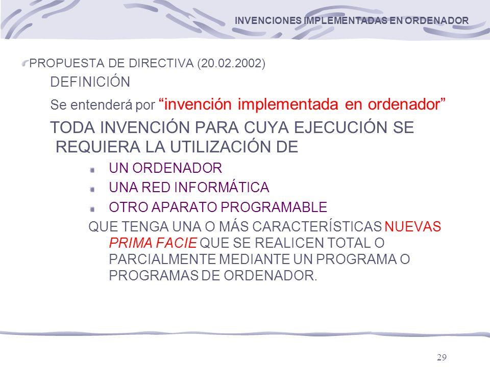 29 INVENCIONES IMPLEMENTADAS EN ORDENADOR PROPUESTA DE DIRECTIVA (20.02.2002) DEFINICIÓN Se entenderá por invención implementada en ordenador TODA INVENCIÓN PARA CUYA EJECUCIÓN SE REQUIERA LA UTILIZACIÓN DE UN ORDENADOR UNA RED INFORMÁTICA OTRO APARATO PROGRAMABLE QUE TENGA UNA O MÁS CARACTERÍSTICAS NUEVAS PRIMA FACIE QUE SE REALICEN TOTAL O PARCIALMENTE MEDIANTE UN PROGRAMA O PROGRAMAS DE ORDENADOR.