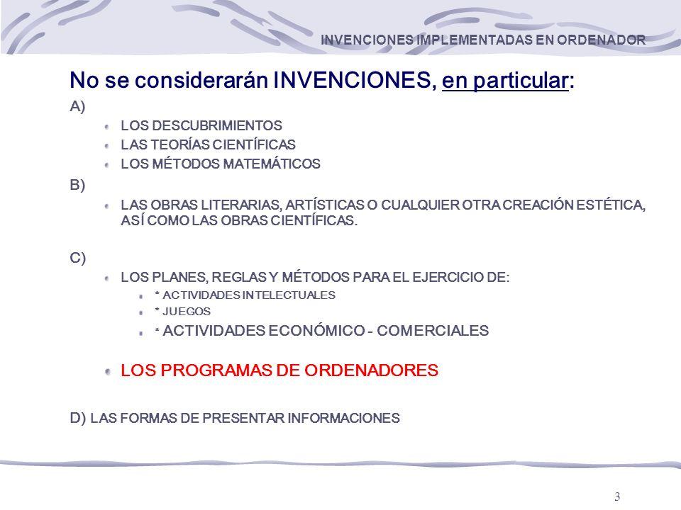 3 INVENCIONES IMPLEMENTADAS EN ORDENADOR No se considerarán INVENCIONES, en particular: A) LOS DESCUBRIMIENTOS LAS TEORÍAS CIENTÍFICAS LOS MÉTODOS MATEMÁTICOS B) LAS OBRAS LITERARIAS, ARTÍSTICAS O CUALQUIER OTRA CREACIÓN ESTÉTICA, ASÍ COMO LAS OBRAS CIENTÍFICAS.