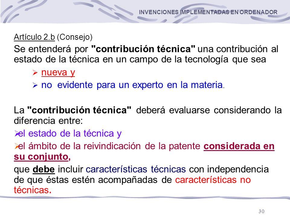 30 INVENCIONES IMPLEMENTADAS EN ORDENADOR Artículo 2.b (Consejo) Se entenderá por contribución técnica una contribución al estado de la técnica en un campo de la tecnología que sea nueva y no evidente para un experto en la materia.
