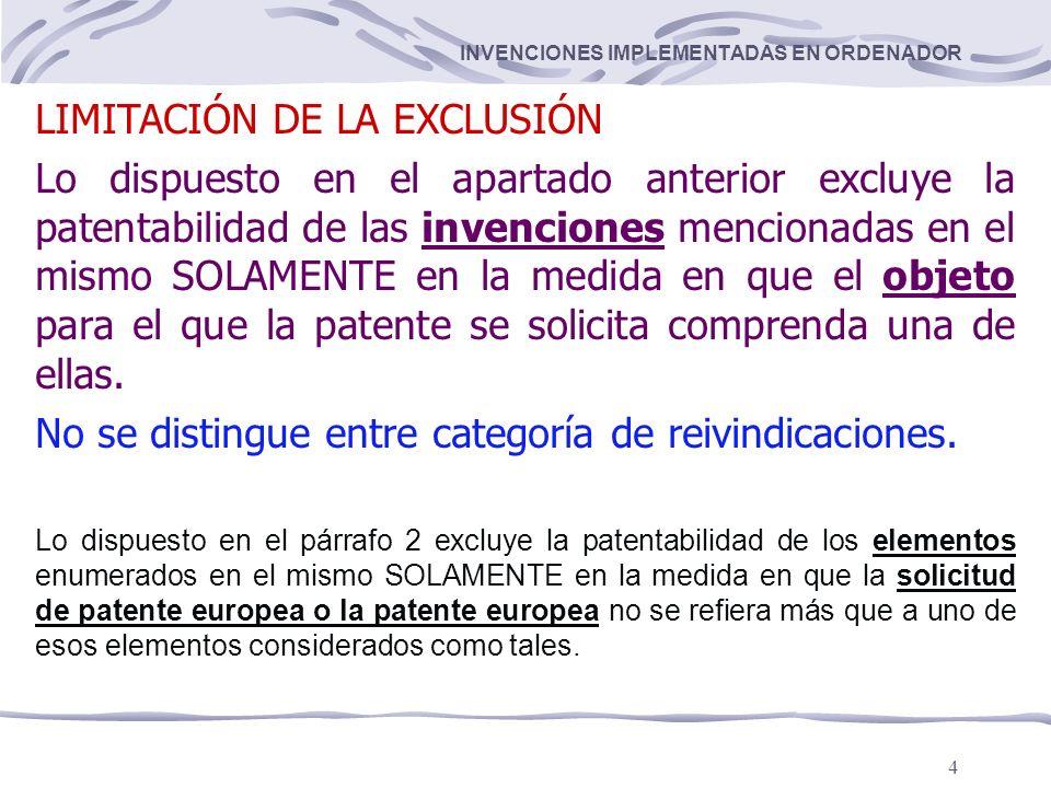 4 INVENCIONES IMPLEMENTADAS EN ORDENADOR LIMITACIÓN DE LA EXCLUSIÓN Lo dispuesto en el apartado anterior excluye la patentabilidad de las invenciones mencionadas en el mismo SOLAMENTE en la medida en que el objeto para el que la patente se solicita comprenda una de ellas.