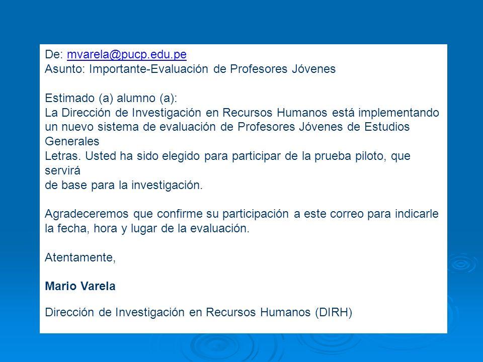 De: mvarela@pucp.edu.pe Asunto: Importante-Evaluación de Profesores Jóvenes Estimado (a) alumno (a): La Dirección de Investigación en Recursos Humanos