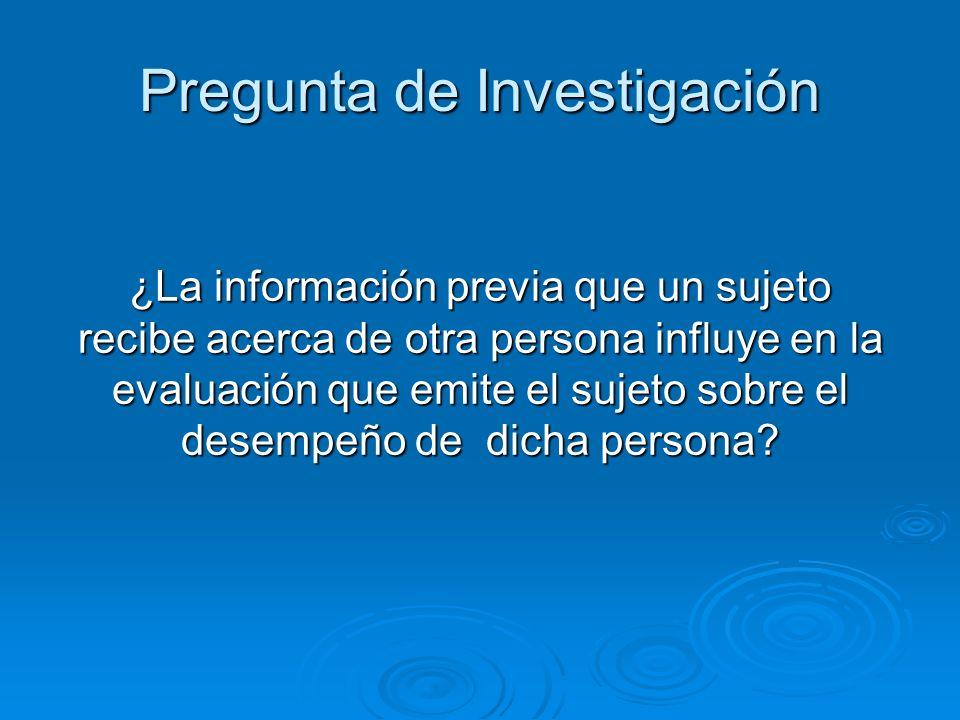 Pregunta de Investigación ¿La información previa que un sujeto recibe acerca de otra persona influye en la evaluación que emite el sujeto sobre el des