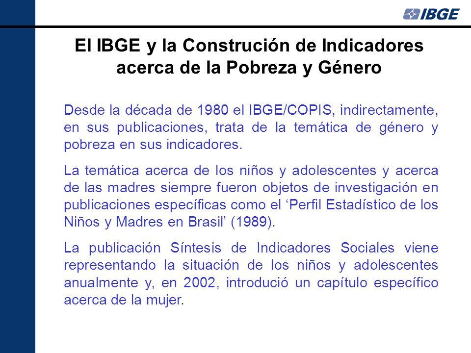 El IBGE y la Construción de Indicadores acerca de la Pobreza y Género Desde la década de 1980 el IBGE/COPIS, indirectamente, en sus publicaciones, tra