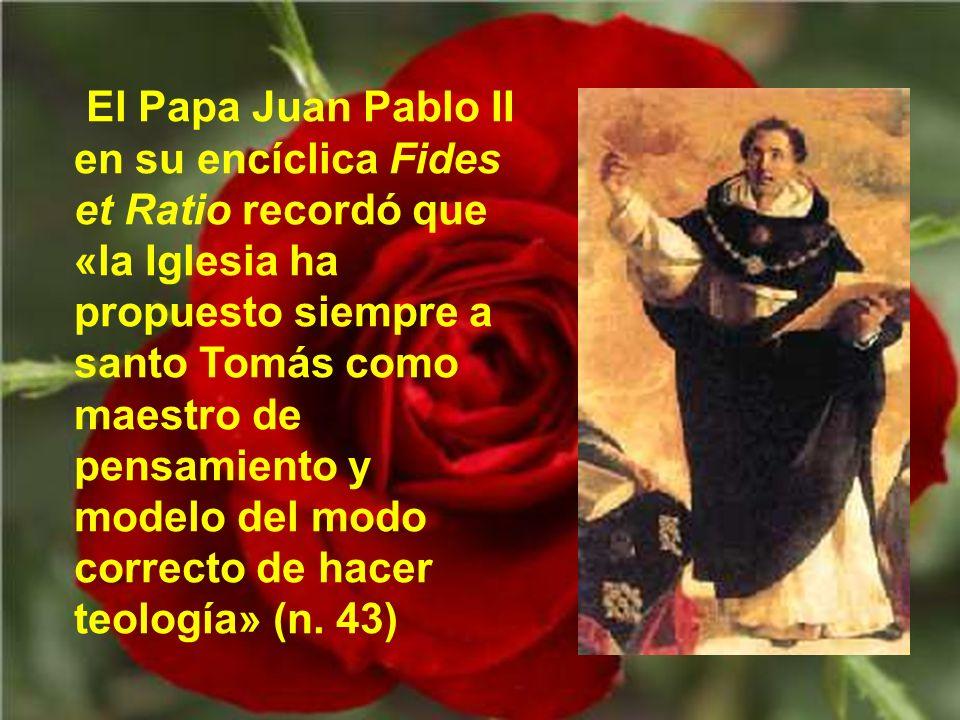 El Papa Juan Pablo II en su encíclica Fides et Ratio recordó que «la Iglesia ha propuesto siempre a santo Tomás como maestro de pensamiento y modelo del modo correcto de hacer teología» (n.