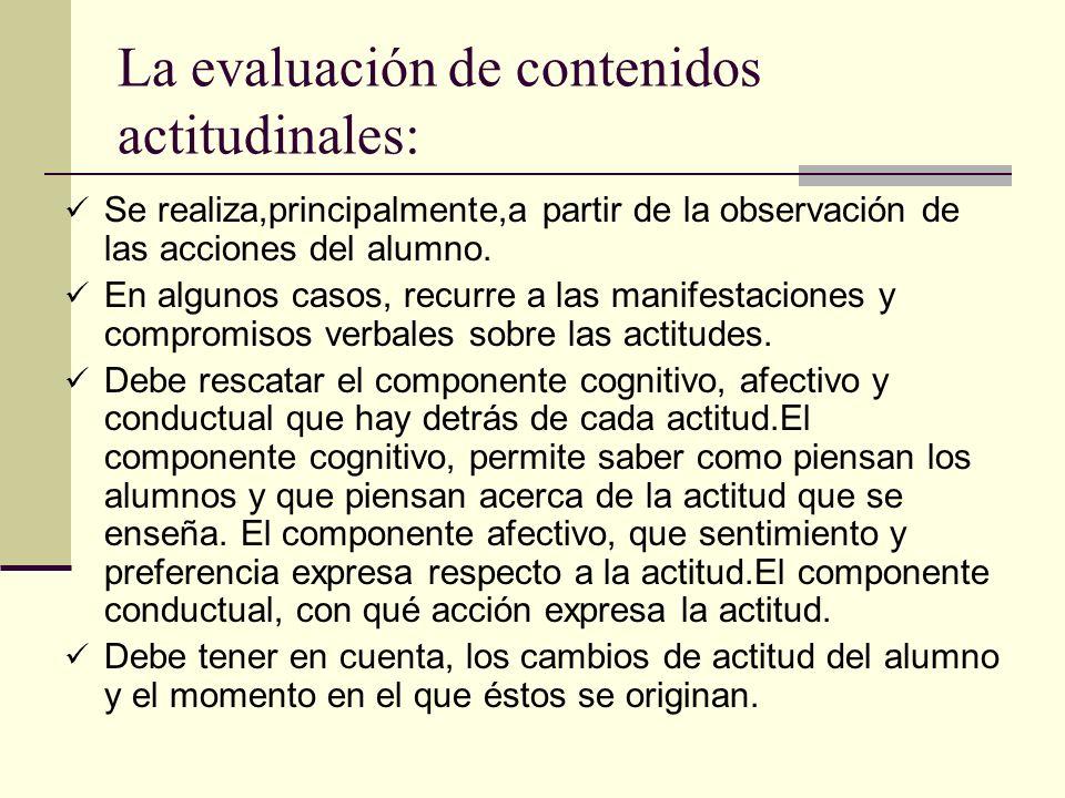 La evaluación de contenidos actitudinales: Se realiza,principalmente,a partir de la observación de las acciones del alumno. En algunos casos, recurre
