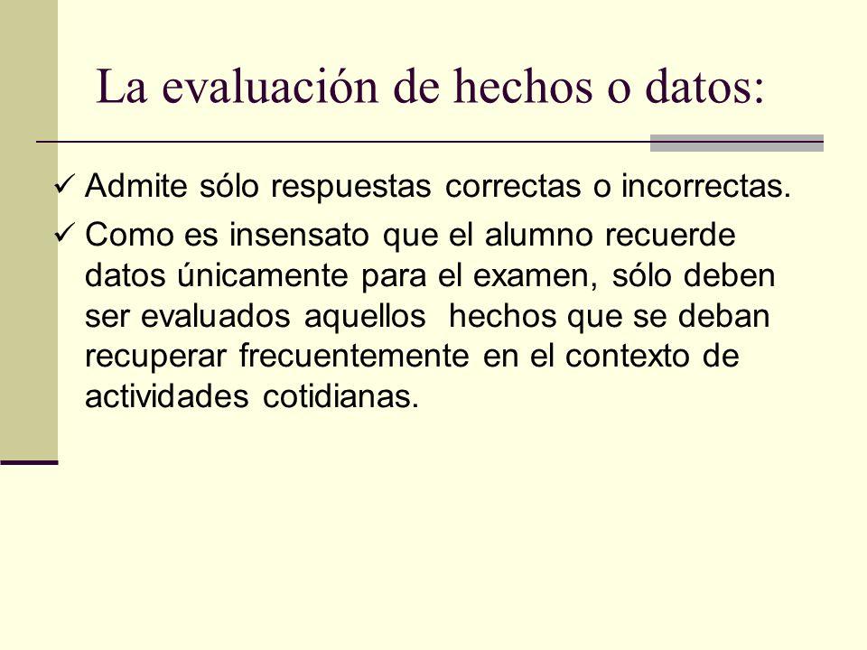 La evaluación de hechos o datos: Admite sólo respuestas correctas o incorrectas. Como es insensato que el alumno recuerde datos únicamente para el exa
