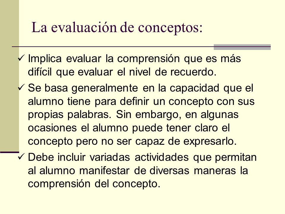 La evaluación de conceptos: Implica evaluar la comprensión que es más difícil que evaluar el nivel de recuerdo. Se basa generalmente en la capacidad q