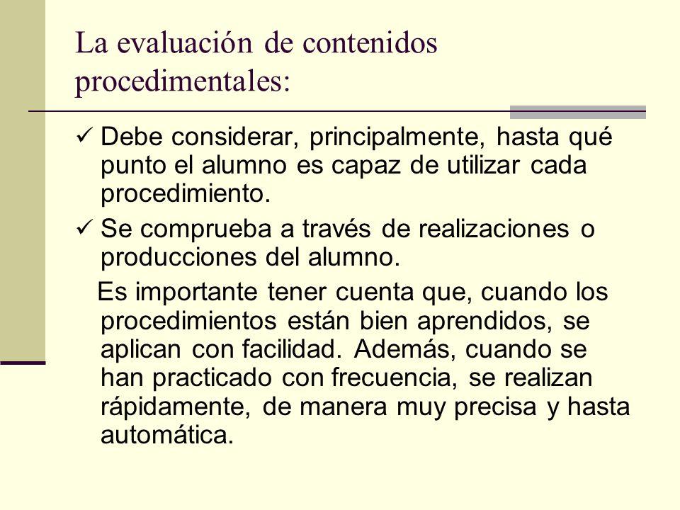 La evaluación de contenidos procedimentales: Debe considerar, principalmente, hasta qué punto el alumno es capaz de utilizar cada procedimiento. Se co
