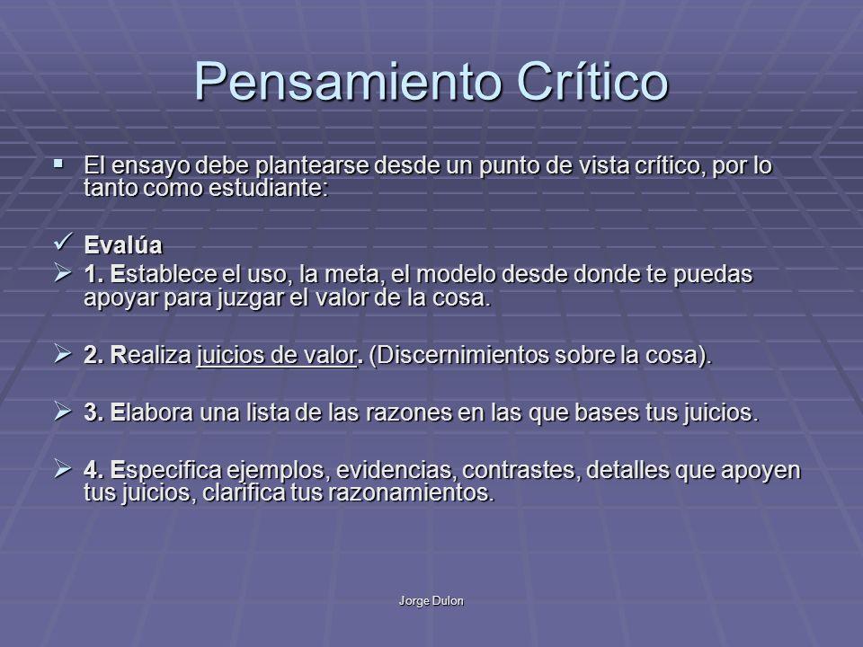 Jorge Dulon Pensamiento Crítico El ensayo debe plantearse desde un punto de vista crítico, por lo tanto como estudiante: El ensayo debe plantearse desde un punto de vista crítico, por lo tanto como estudiante: Evalúa Evalúa 1.
