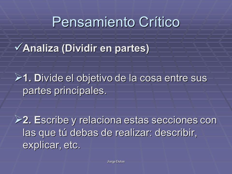 Jorge Dulon Pensamiento Crítico Analiza (Dividir en partes) Analiza (Dividir en partes) 1. Divide el objetivo de la cosa entre sus partes principales.