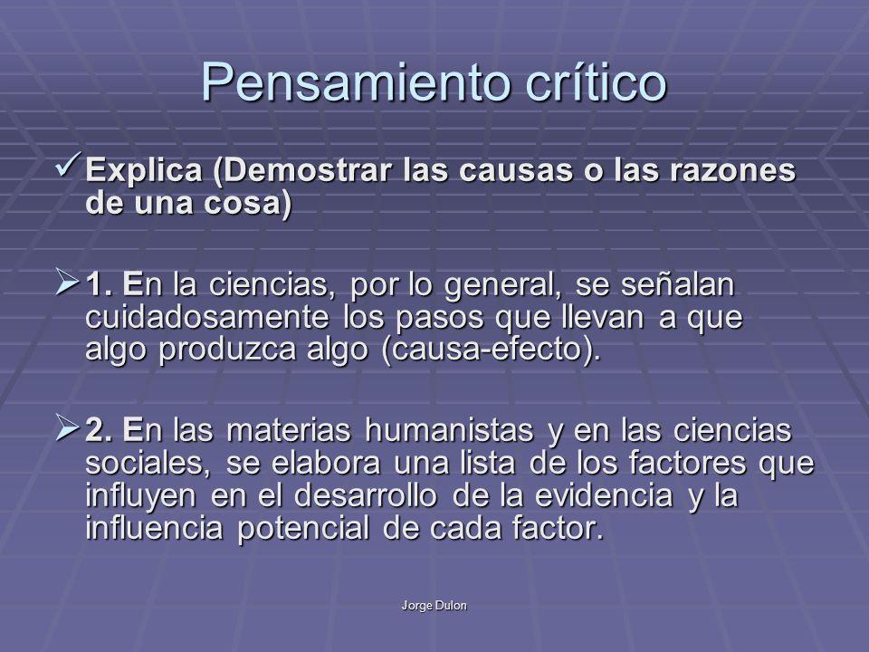 Jorge Dulon Pensamiento crítico Explica (Demostrar las causas o las razones de una cosa) Explica (Demostrar las causas o las razones de una cosa) 1.