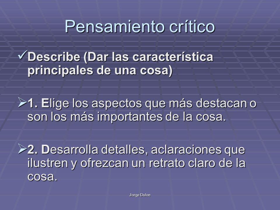 Jorge Dulon Pensamiento crítico Describe (Dar las característica principales de una cosa) Describe (Dar las característica principales de una cosa) 1.